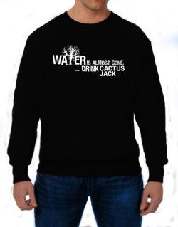 Water Is Almost Gone .. Drink Cactus Jack Sweatshirt