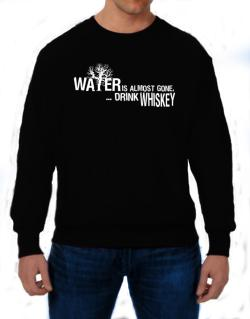Water Is Almost Gone .. Drink Whiskey Sweatshirt