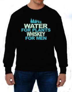 Water For Plants, Whiskey For Men Sweatshirt