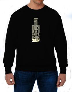 Drinking Too Much Water Is Harmful. Drink Soup Sweatshirt