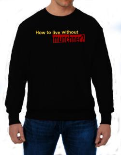 How To Live Without Munchner ? Sweatshirt