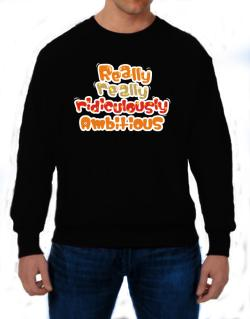 Really Really Ridiculously Ambitious Sweatshirt