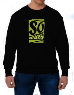 So Depressed Sweatshirt