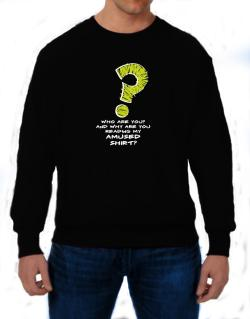 Who Are You? And Why Are You Reading My Amused Shirt? Sweatshirt