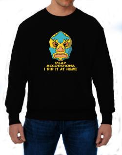 Play Accordion I Did It At Home Sweatshirt