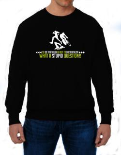 To do Triathlon or not to do Triathlon, what a stupid question!!  Sweatshirt