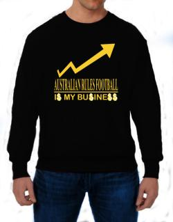 Australian Rules Football ... Is My Business Sweatshirt