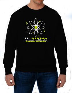 If Aikido Were Easy, It Would Be Called Quantum Mechanics Sweatshirt