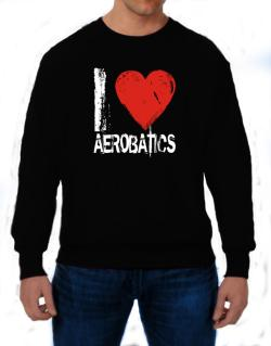 I Love Aerobatics Sweatshirt
