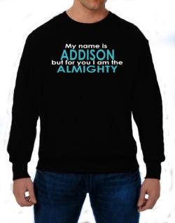 My Name Is Addison But For You I Am The Almighty Sweatshirt
