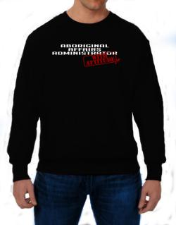 Aboriginal Affairs Administrator With Attitude Sweatshirt