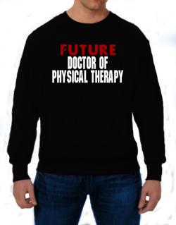 Future Doctor Of Physical Therapy Sweatshirt