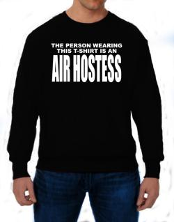 The Person Wearing This T-sshirt Is An Air Hostess Sweatshirt