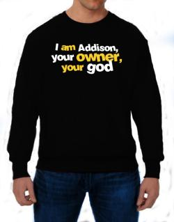I Am Addison Your Owner, Your God Sweatshirt
