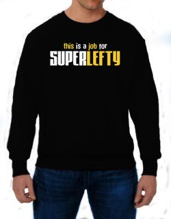 This Is A Job For Superlefty Sweatshirt