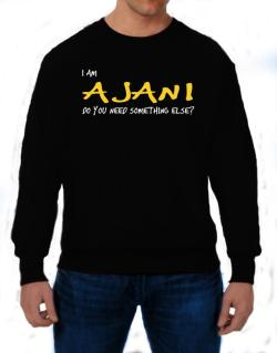 I Am Ajani Do You Need Something Else? Sweatshirt