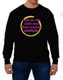 And On The Sixth Day God Created Absolom Sweatshirt
