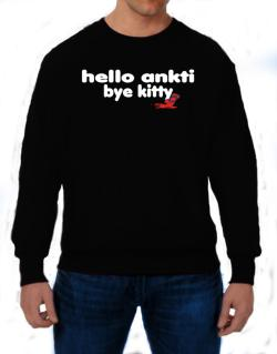 Hello Ankti Bye Kitty Sweatshirt