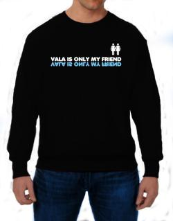 Vala Is Only My Friend Sweatshirt
