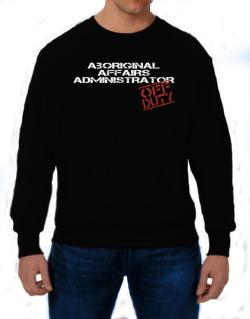 Aboriginal Affairs Administrator - Off Duty Sweatshirt