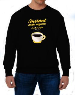 Instant Audio Engineer, just add coffee Sweatshirt