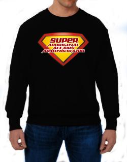 Super Aboriginal Affairs Administrator Sweatshirt