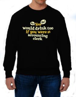 You Would Drink Too, If You Were An Accounting Clerk Sweatshirt