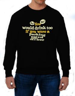 You Would Drink Too, If You Were A Parking Patrol Officer Sweatshirt