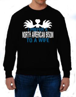 I Prefer A North American Bison To A Wife Sweatshirt