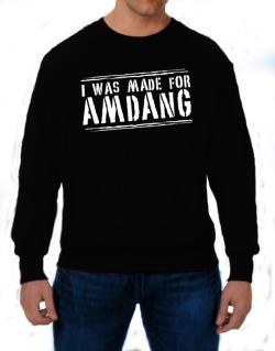 I Was Made For Amdang Sweatshirt