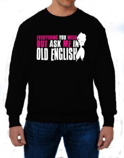 Anything You Want, But Ask Me In Old English Sweatshirt