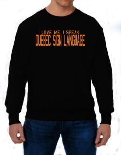 Love Me, I Speak Quebec Sign Language Sweatshirt