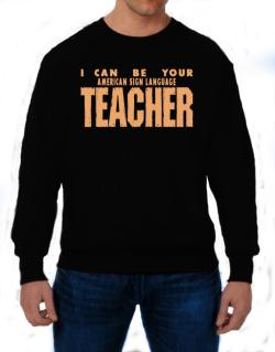 I Can Be You American Sign Language Teacher Sweatshirt