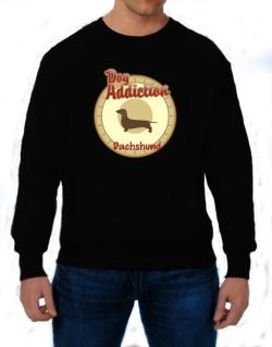Dog Addiction : Dachshund Sweatshirt