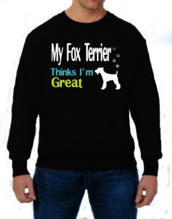 My Fox Terrier , Thinks I Am Great Sweatshirt