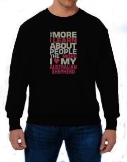The More I Learn About People The More I Love My Australian Shepherd Sweatshirt