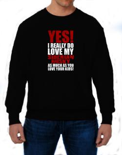 Yes! I Really Do Love My Siberian Husky Sweatshirt