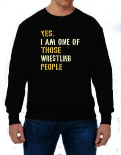 Yes I Am One Of Those Wrestling People Sweatshirt