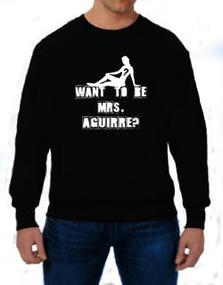 Want To Be Mrs. Aguirre? Sweatshirt