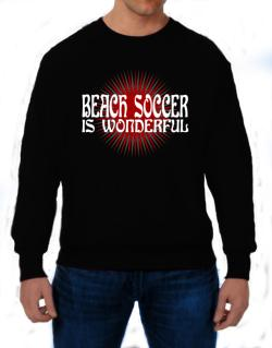 Beach Soccer Is Wonderful Sweatshirt