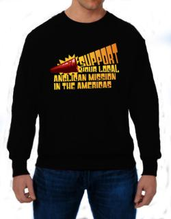 Support Your Local Anglican Mission In The Americas Sweatshirt