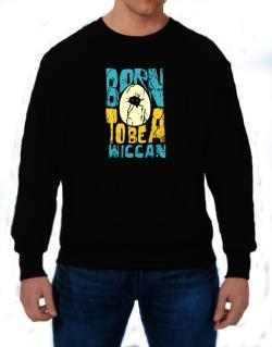 Born To Be A Wiccan Sweatshirt