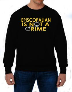 Episcopalian Is Not A Crime Sweatshirt