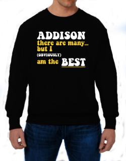 Addison There Are Many... But I (obviously) Am The Best Sweatshirt