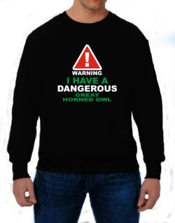 Warning! I Have A Dangerous Great Horned Owl Sweatshirt