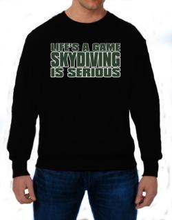 Life Is A Game , Skydiving Is Serious !!! Sweatshirt