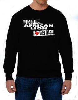 At Least My African Lion Loves Me ! Sweatshirt