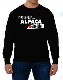 At Least My Alpaca Loves Me ! Sweatshirt