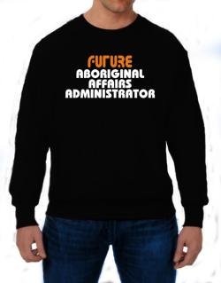 Future Aboriginal Affairs Administrator Sweatshirt