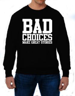 Bad Choices Make Great Stories Sweatshirt